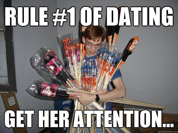 Rule #1 of dating Get her attention...  Crazy Fireworks Nerd