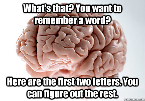 What's that? You want to remember a word? Here are the first two letters. You can figure out the rest.  - What's that? You want to remember a word? Here are the first two letters. You can figure out the rest.   Scumbag Brain