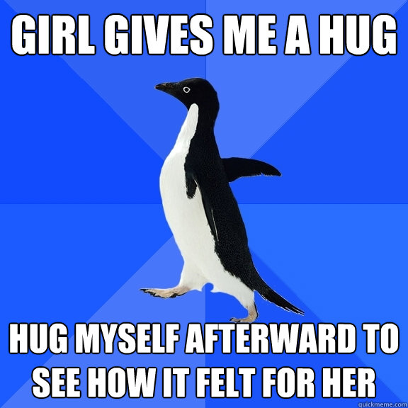 Girl gives me a hug Hug myself afterward to see how it felt for her - Girl gives me a hug Hug myself afterward to see how it felt for her  Socially Awkward Penguin