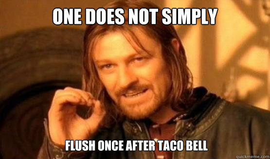One does not simply Flush once after Taco Bell - One does not simply Flush once after Taco Bell  ONE DOES NOT SIMPLY DRIVE A CAR INTO BOSTON