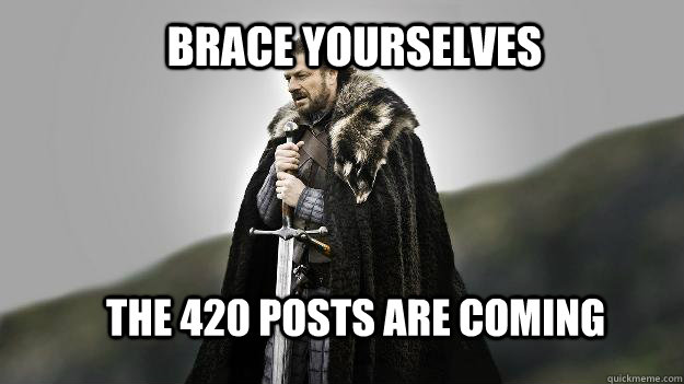 Brace yourselves The 420 posts are coming - Brace yourselves The 420 posts are coming  Ned stark winter is coming