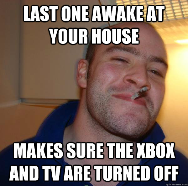 Last one awake at your house makes sure the xbox and tv are turned off - Last one awake at your house makes sure the xbox and tv are turned off  Misc