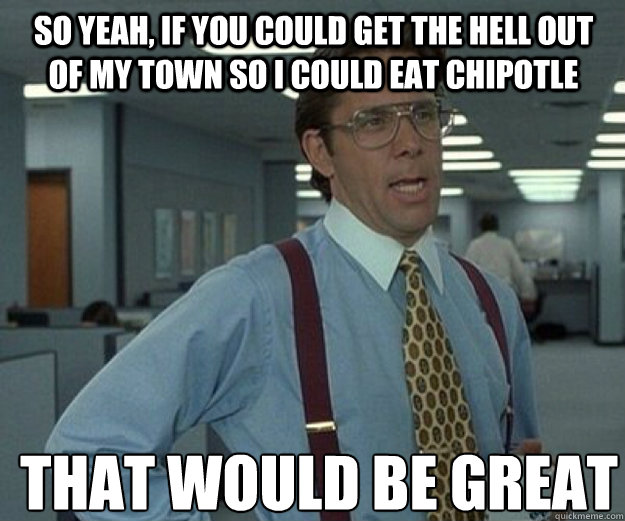 So yeah, if you could get the hell out of my town so I could eat Chipotle THAT WOULD BE GREAT - So yeah, if you could get the hell out of my town so I could eat Chipotle THAT WOULD BE GREAT  that would be great