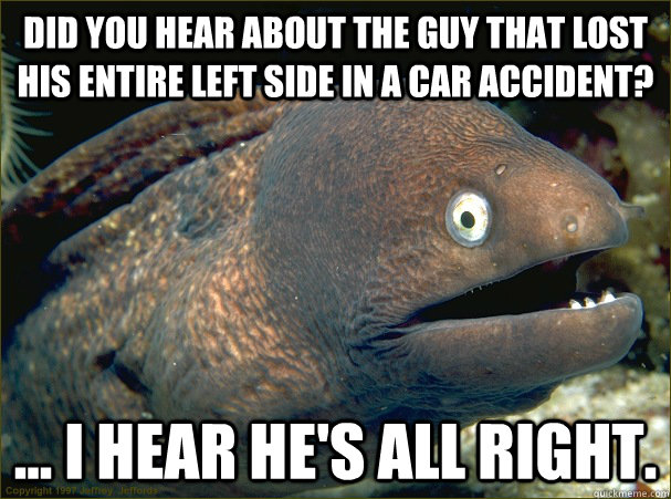 Did you hear about the guy that lost his entire left side in a car accident? ... I hear he's all right. - Did you hear about the guy that lost his entire left side in a car accident? ... I hear he's all right.  Bad Joke Eel