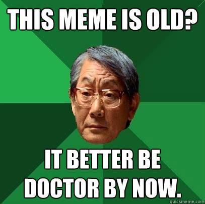 This meme is old? it Better be doctor by now.  High Expectations Asian Father