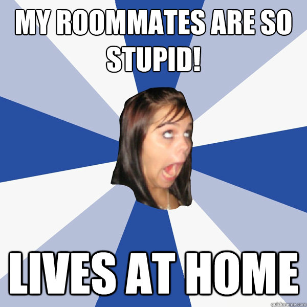 my roommates are so stupid! Lives at home - my roommates are so stupid! Lives at home  Annoying Facebook Girl