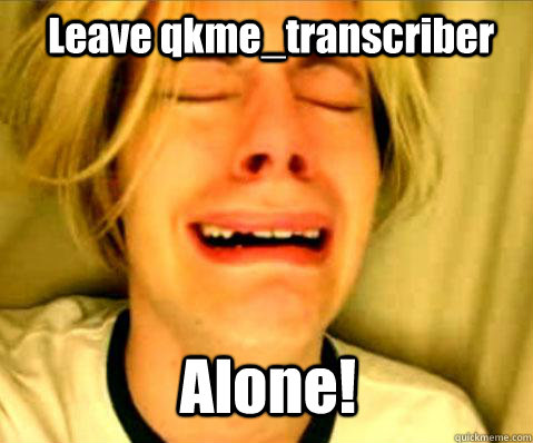 Leave qkme_transcriber Alone! - Leave qkme_transcriber Alone!  Misc