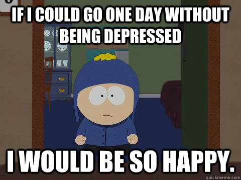 if i could go one day without being depressed I would be so happy. - if i could go one day without being depressed I would be so happy.  Craig Happy