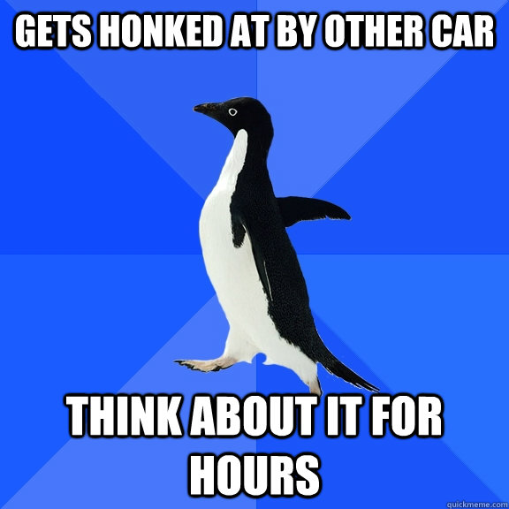 Gets honked at by other car think about it for hours - Gets honked at by other car think about it for hours  Socially Awkward Penguin