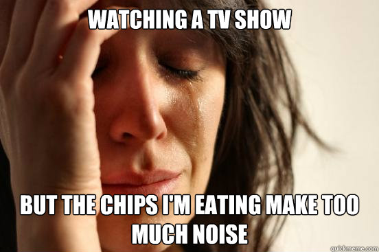 Watching a tv show but the chips I'm eating make too much noise - Watching a tv show but the chips I'm eating make too much noise  First World Problems
