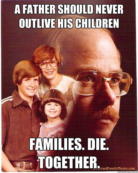 A father should never outlive his children families. die. together.