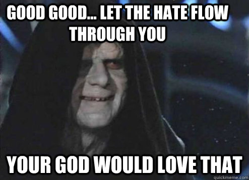 good good... Let the hate flow through you your god would love that - good good... Let the hate flow through you your god would love that  Let the hate flow through you