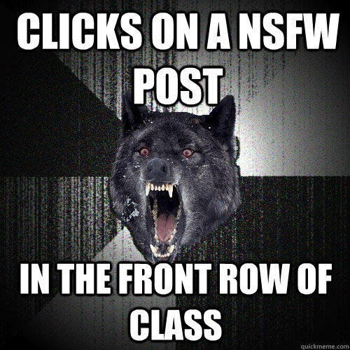 Clicks on a NSFW post in the front row of class - Clicks on a NSFW post in the front row of class  Insanity Wolf