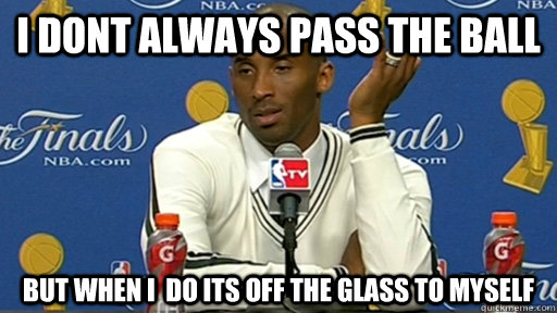 I dont always pass the ball but when i  do its off the glass to myself
