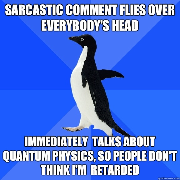 Sarcastic comment flies over everybody's head Immediately  talks about quantum physics, so people don't think I'm  retarded - Sarcastic comment flies over everybody's head Immediately  talks about quantum physics, so people don't think I'm  retarded  Socially Awkward Penguin