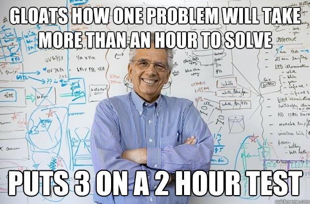 Gloats how one problem will take more than an hour to solve puts 3 on a 2 hour test