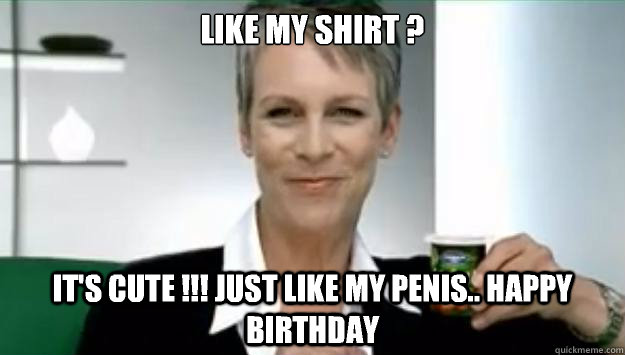 c6fbbe9e0f11df197eae20afb95805d1ba8825039dfe35b5db7bd6031f63977c like my shirt ? it's cute !!! just like my penis happy birthday