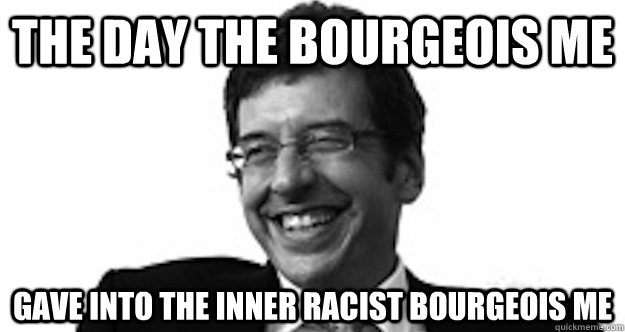 the day the bourgeois me gave into the inner racist bourgeois me