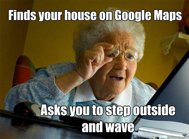 Finds your house on Google Maps Asks you to step outside and wave - Finds your house on Google Maps Asks you to step outside and wave  Grandma finds the Internet