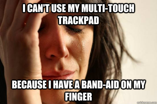 I can't use my multi-touch trackpad Because I have a band-aid on my finger - I can't use my multi-touch trackpad Because I have a band-aid on my finger  First World Problems