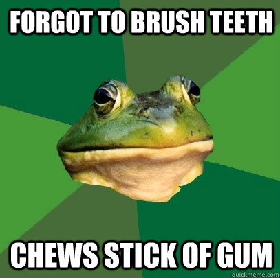 Forgot to Brush teeth Chews stick of gum - Forgot to Brush teeth Chews stick of gum  Foul Bachelor Frog