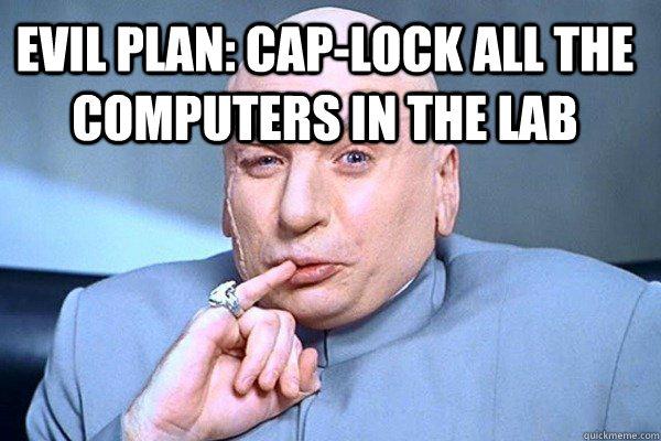 Evil Plan: Cap-Lock all the computers in the lab - Evil Plan: Cap-Lock all the computers in the lab  Evil Genius