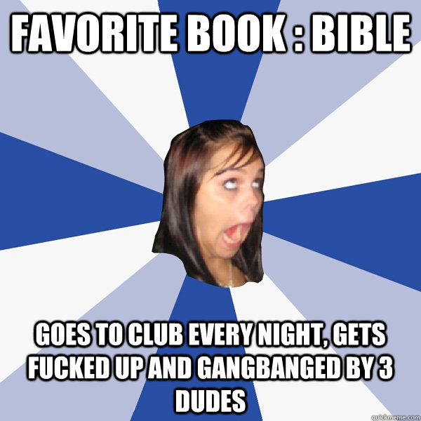 Favorite book : Bible Goes to club every night, gets fucked up and gangbanged by 3 dudes - Favorite book : Bible Goes to club every night, gets fucked up and gangbanged by 3 dudes  Annoying Facebook Girl