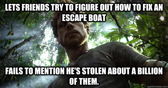 Lets friends try to figure out how to fix an escape boat fails to mention he's stolen about a billion  of them.