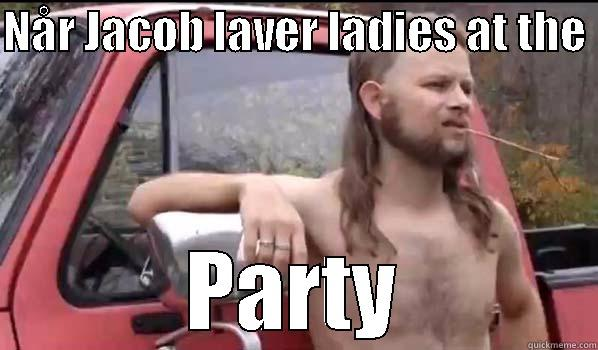 NÅR JACOB LAVER LADIES AT THE  PARTY Almost Politically Correct Redneck