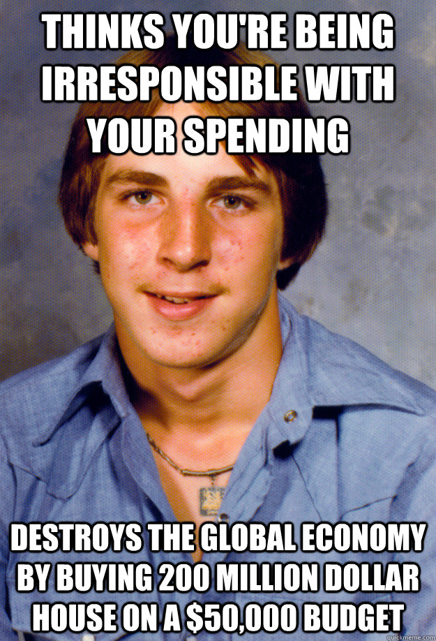 Thinks you're being irresponsible with your spending Destroys the Global economy by buying 200 million dollar house on a $50,000 budget - Thinks you're being irresponsible with your spending Destroys the Global economy by buying 200 million dollar house on a $50,000 budget  Old Economy Steven