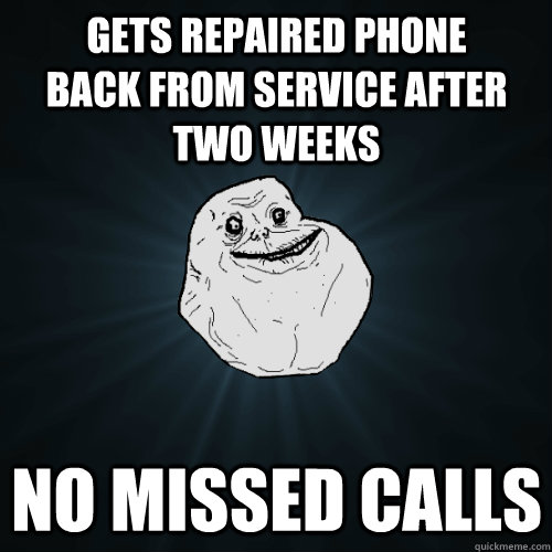 Gets repaired phone back from service after two weeks No missed calls - Gets repaired phone back from service after two weeks No missed calls  Forever Alone