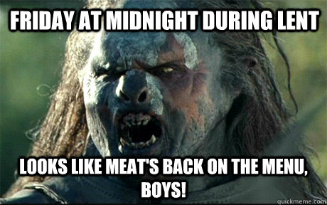 Friday at midnight during lent Looks like meat's back on the menu, boys!