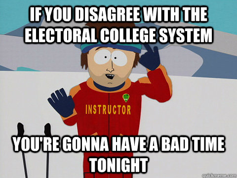 If you disagree with the Electoral College system you're gonna have a bad time tonight - If you disagree with the Electoral College system you're gonna have a bad time tonight  Youre gonna have a bad time