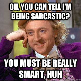 oh, you can tell i'm being sarcastic? You must be really smart, huh - oh, you can tell i'm being sarcastic? You must be really smart, huh  Creepy Wonka