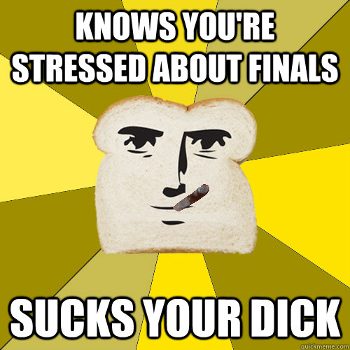 knows you're stressed about finals sucks your dick - knows you're stressed about finals sucks your dick  Good Guy Breadfriend