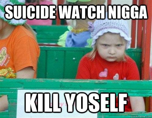 suicide WATCH NIGGA kill YOSELF  I hate my life