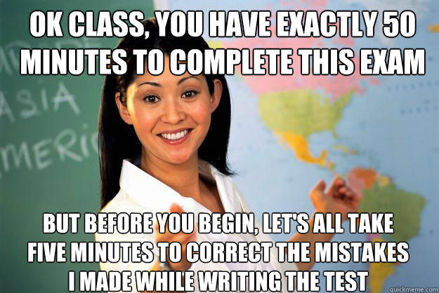 Ok class, you have exactly 50 minutes to complete this exam But before you begin, let's all take five minutes to correct the mistakes I made while writing the test - Ok class, you have exactly 50 minutes to complete this exam But before you begin, let's all take five minutes to correct the mistakes I made while writing the test  Unhelpful High School Teacher
