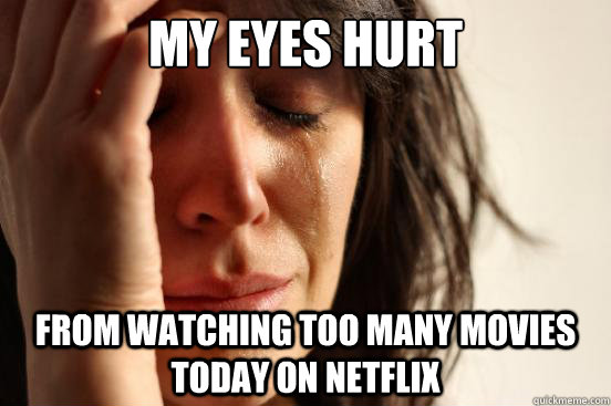 My eyes hurt from watching too many movies today on Netflix - My eyes hurt from watching too many movies today on Netflix  First World Problems