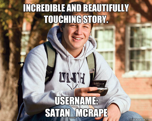 Incredible and beautifully touching story. Username: Satan_Mcrape - Incredible and beautifully touching story. Username: Satan_Mcrape  College Freshman