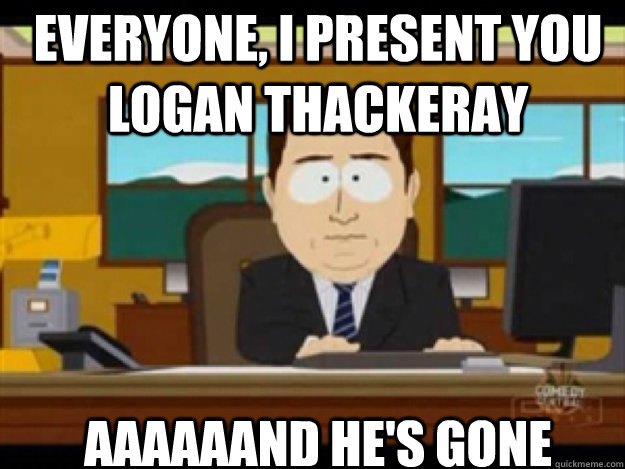 Everyone, I present you Logan Thackeray AAAAAAND he's gone - Everyone, I present you Logan Thackeray AAAAAAND he's gone  Misc