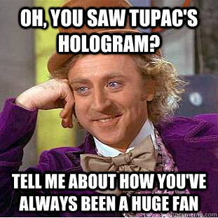 Oh, you SAW TUPAC'S HOLOGRAM? TELL ME ABOUT HOW YOU'VE ALWAYS BEEN A HUGE FAN - Oh, you SAW TUPAC'S HOLOGRAM? TELL ME ABOUT HOW YOU'VE ALWAYS BEEN A HUGE FAN  Condescending Wonka