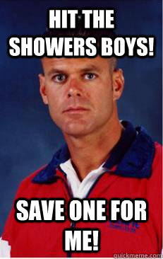 Hit the showers boys! Save one for me!