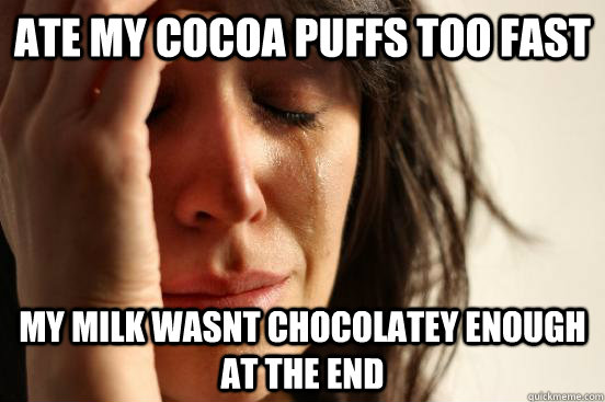 ate my cocoa puffs too fast my milk wasnt chocolatey enough at the end - ate my cocoa puffs too fast my milk wasnt chocolatey enough at the end  First World Problems