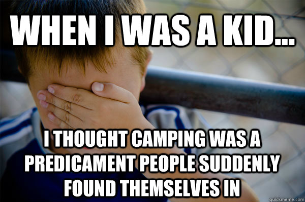 WHEN I WAS A KID... I thought camping was a predicament people suddenly found themselves in - WHEN I WAS A KID... I thought camping was a predicament people suddenly found themselves in  Confession kid
