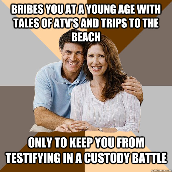 Bribes you at a young age with tales of ATV's and trips to the beach Only to keep you from testifying in a custody battle - Bribes you at a young age with tales of ATV's and trips to the beach Only to keep you from testifying in a custody battle  Scumbag Parents