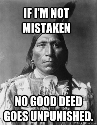 If i'm not mistaken No good deed goes unpunished.