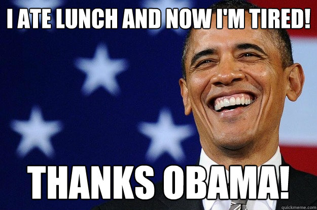 I ate lunch and now I'm tired! thanks obama!