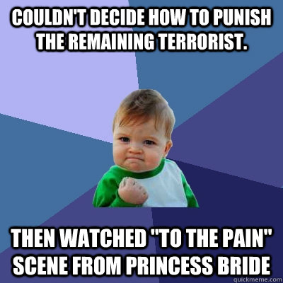 Couldn't decide how to punish the remaining terrorist. Then watched
