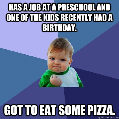 has a job at a preschool and one of the kids recently had a birthday. got to eat some pizza. - has a job at a preschool and one of the kids recently had a birthday. got to eat some pizza.  Success Kid
