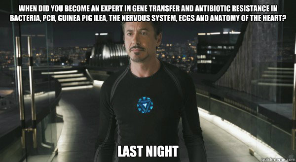 when did you become an expert in gene transfer and antibiotic resistance in bacteria, PCR, Guinea pig ilea, the nervous system, ECGs and anatomy of the heart? last night